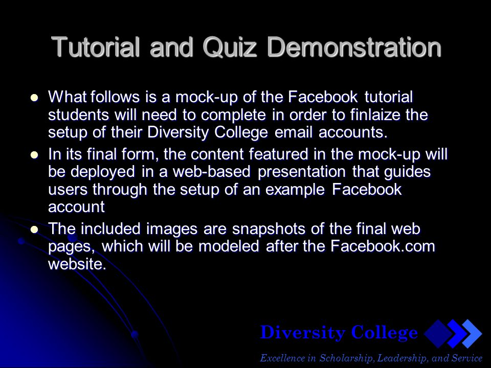Diversity College Excellence in Scholarship, Leadership, and Service Tutorial and Quiz Demonstration What follows is a mock-up of the Facebook tutorial students will need to complete in order to finlaize the setup of their Diversity College email accounts.
