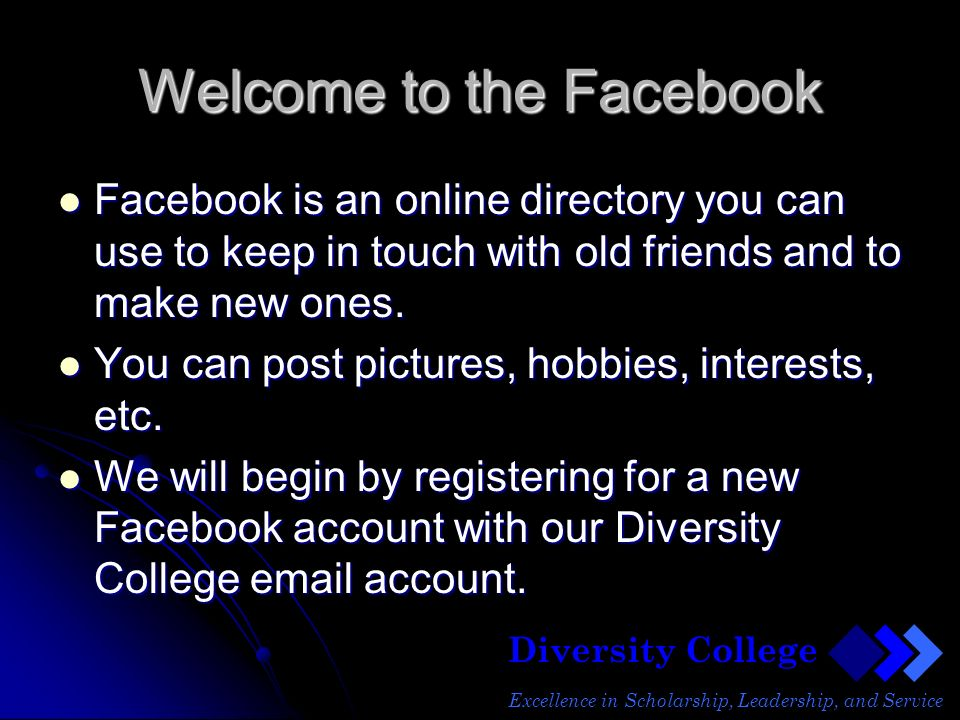 Diversity College Excellence in Scholarship, Leadership, and Service Welcome to the Facebook Facebook is an online directory you can use to keep in touch with old friends and to make new ones.