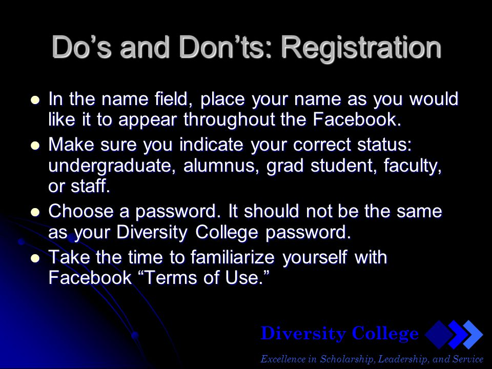 Diversity College Excellence in Scholarship, Leadership, and Service Dos and Donts: Registration In the name field, place your name as you would like it to appear throughout the Facebook.