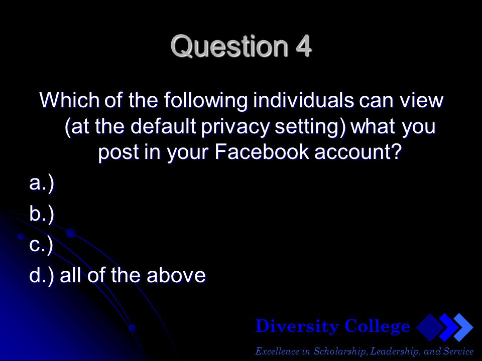 Diversity College Excellence in Scholarship, Leadership, and Service Question 4 Which of the following individuals can view (at the default privacy setting) what you post in your Facebook account.