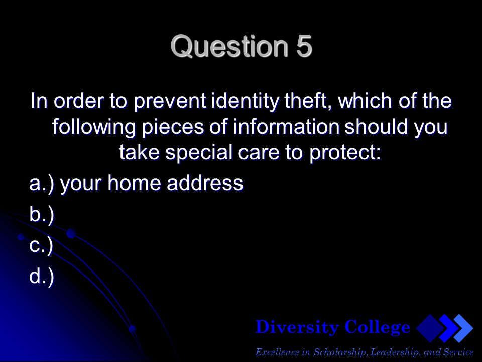 Diversity College Excellence in Scholarship, Leadership, and Service Question 5 In order to prevent identity theft, which of the following pieces of information should you take special care to protect: a.) your home address b.)c.)d.)