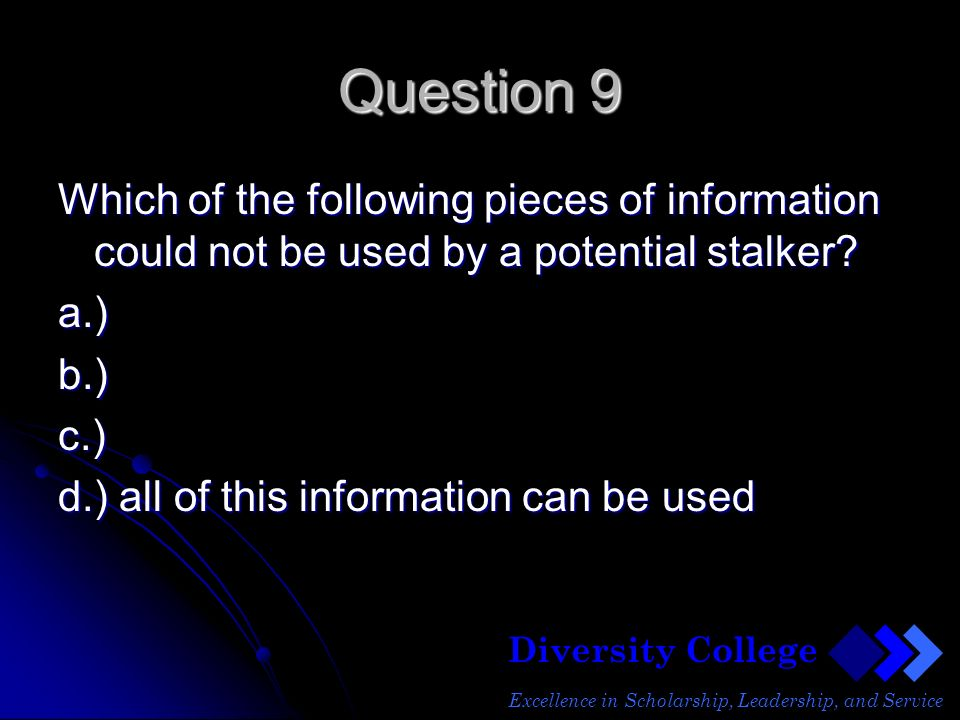 Diversity College Excellence in Scholarship, Leadership, and Service Question 9 Which of the following pieces of information could not be used by a potential stalker.