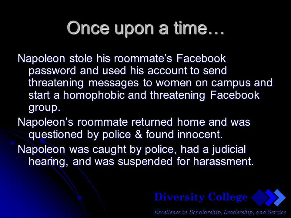 Diversity College Excellence in Scholarship, Leadership, and Service Once upon a time… Napoleon stole his roommates Facebook password and used his account to send threatening messages to women on campus and start a homophobic and threatening Facebook group.
