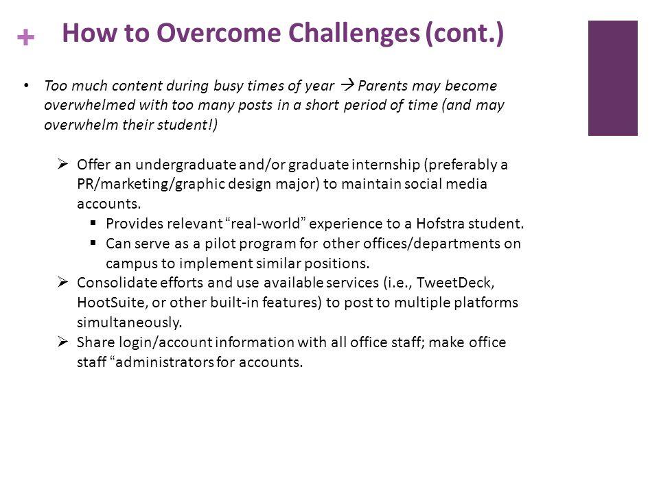 + How to Overcome Challenges (cont.) Too much content during busy times of year Parents may become overwhelmed with too many posts in a short period of time (and may overwhelm their student!) Offer an undergraduate and/or graduate internship (preferably a PR/marketing/graphic design major) to maintain social media accounts.