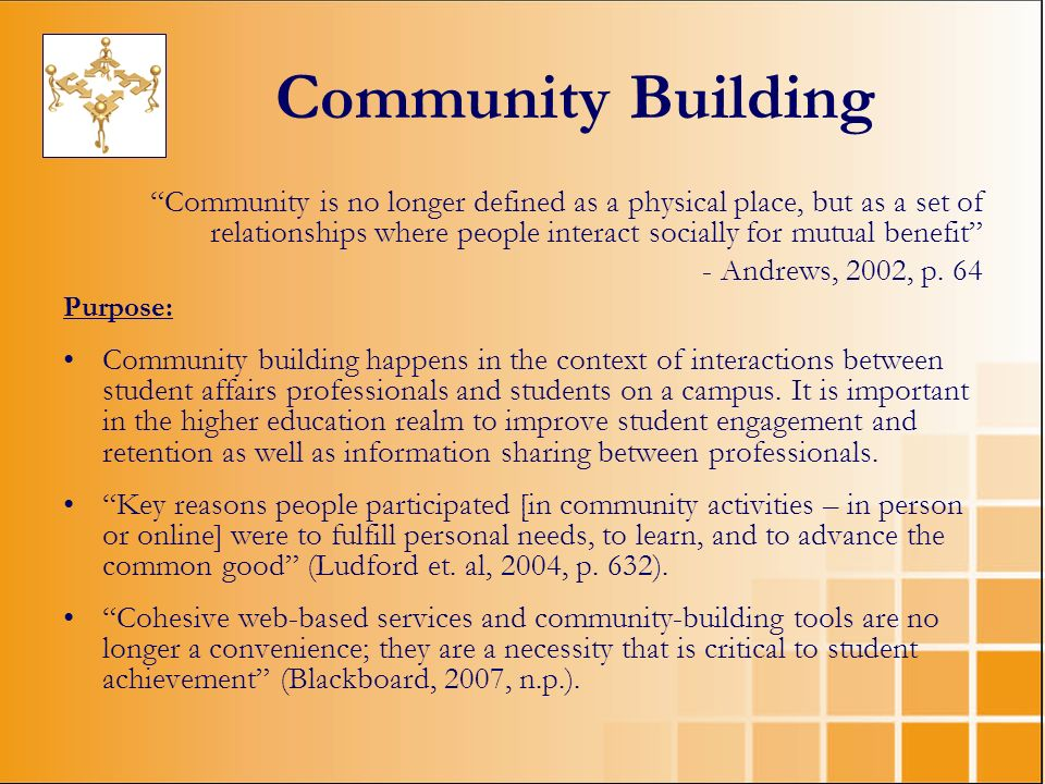 Community Building Community is no longer defined as a physical place, but as a set of relationships where people interact socially for mutual benefit