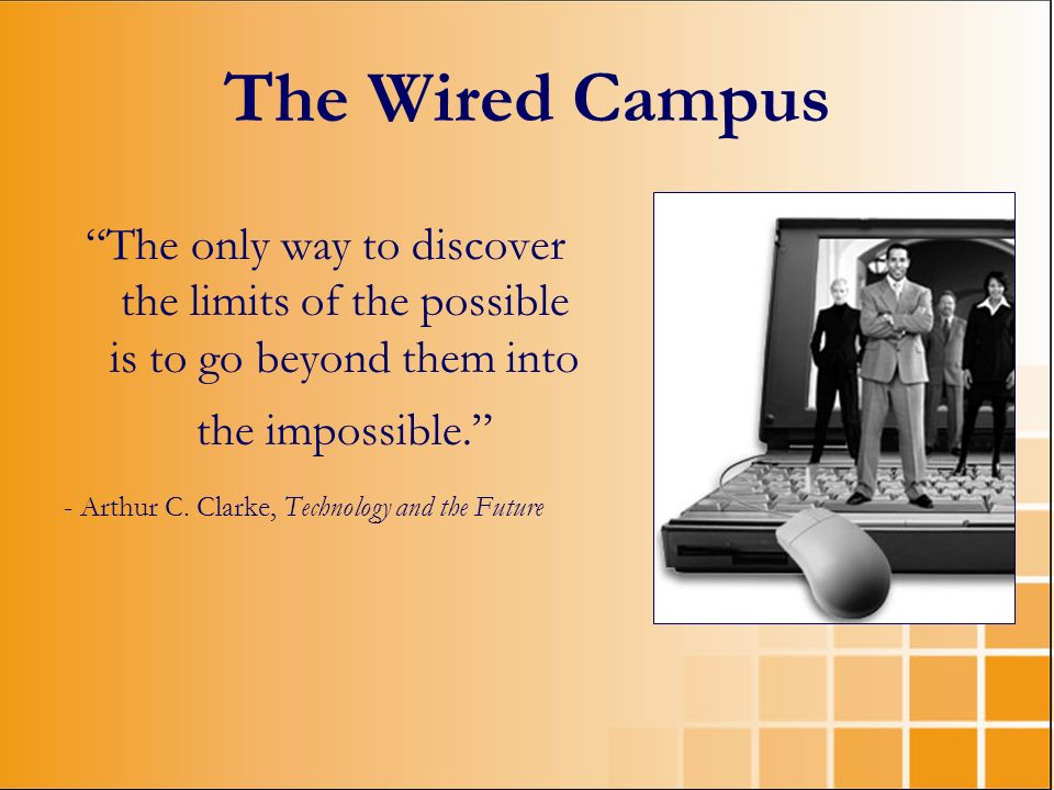 The Wired Campus The only way to discover the limits of the possible is to go beyond them into the impossible. - Arthur C. Clarke, Technology and the
