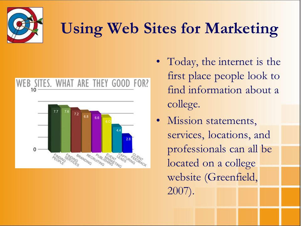 Using Web Sites for Marketing Today, the internet is the first place people look to find information about a college. Mission statements, services, lo