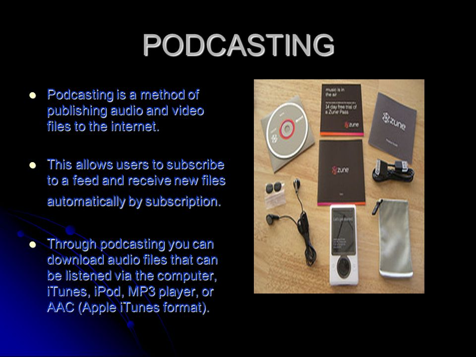 PODCASTING Podcasting is a method of publishing audio and video files to the internet.