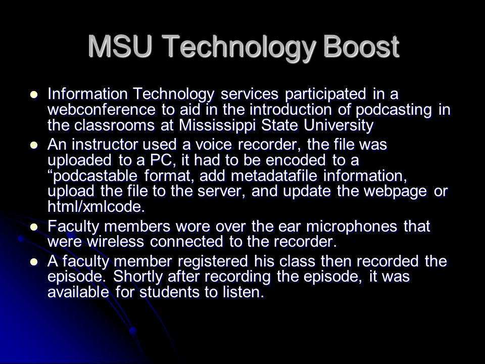MSU Technology Boost Information Technology services participated in a webconference to aid in the introduction of podcasting in the classrooms at Mississippi State University Information Technology services participated in a webconference to aid in the introduction of podcasting in the classrooms at Mississippi State University An instructor used a voice recorder, the file was uploaded to a PC, it had to be encoded to a podcastable format, add metadatafile information, upload the file to the server, and update the webpage or html/xmlcode.