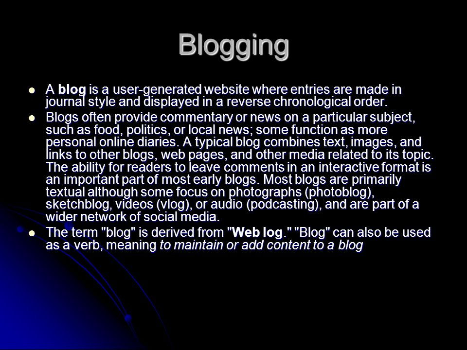 Blogging A blog is a user-generated website where entries are made in journal style and displayed in a reverse chronological order.