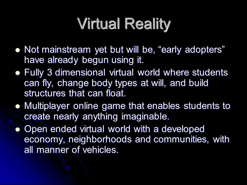 Virtual Reality Not mainstream yet but will be, early adopters have already begun using it.