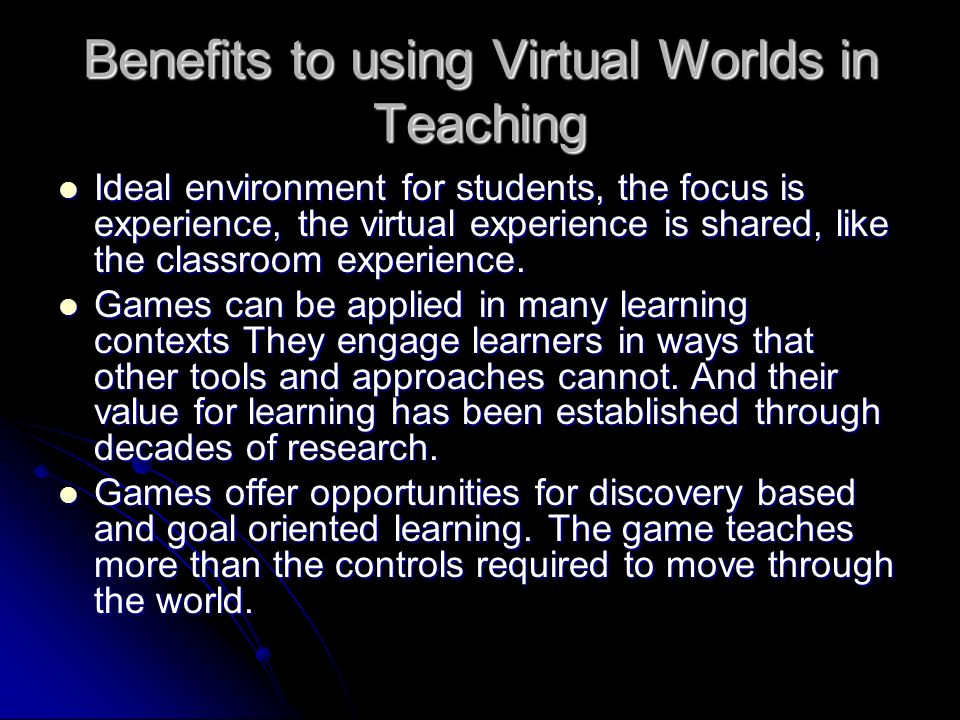 Benefits to using Virtual Worlds in Teaching Ideal environment for students, the focus is experience, the virtual experience is shared, like the classroom experience.