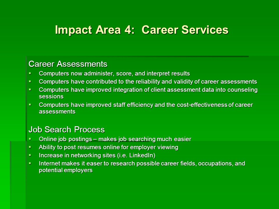 Impact Area 4: Career Services Career Assessments Computers now administer, score, and interpret results Computers now administer, score, and interpre