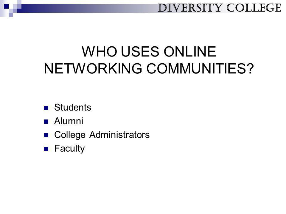 WHO USES ONLINE NETWORKING COMMUNITIES? Students Alumni College Administrators Faculty Diversity College