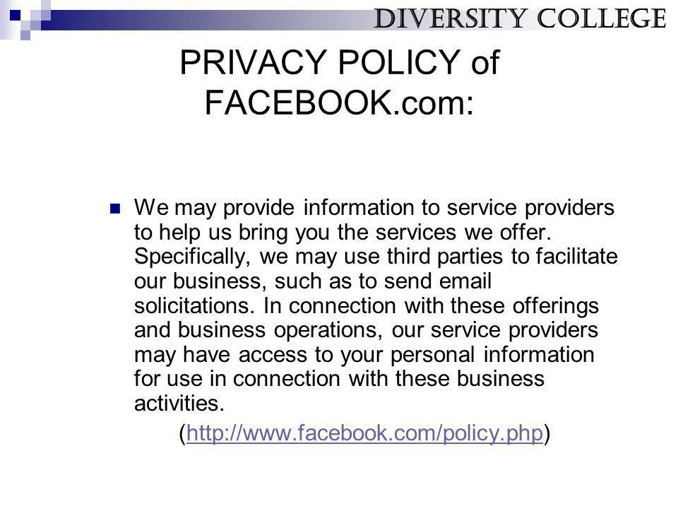 PRIVACY POLICY of FACEBOOK.com: We may provide information to service providers to help us bring you the services we offer. Specifically, we may use t
