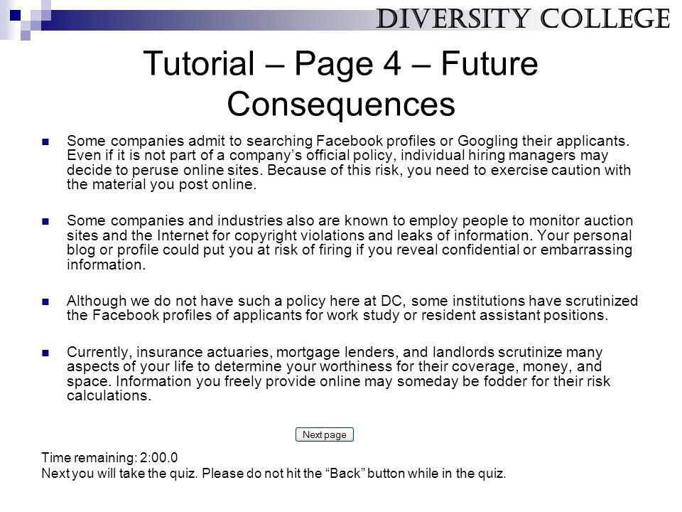 Tutorial – Page 4 – Future Consequences Some companies admit to searching Facebook profiles or Googling their applicants. Even if it is not part of a