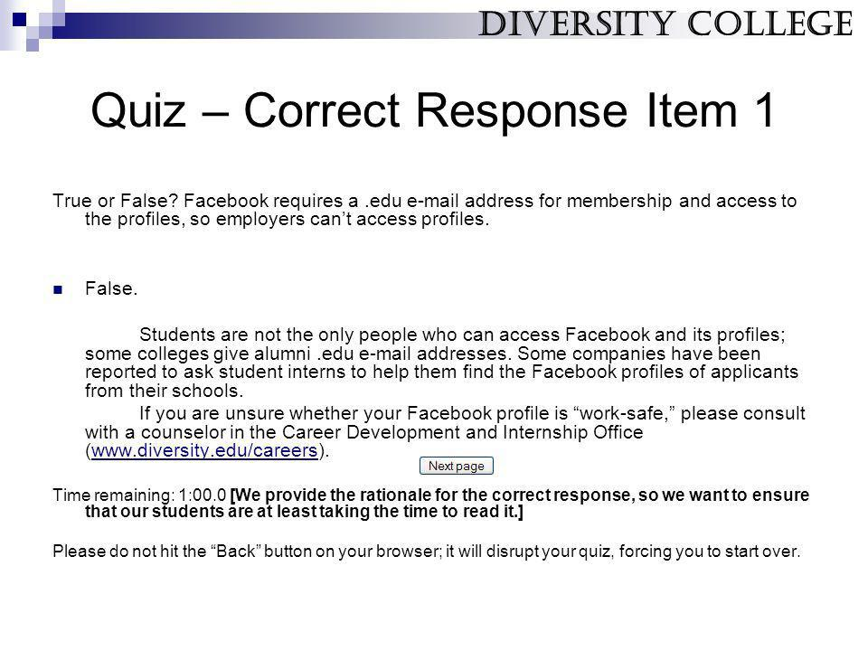 Quiz – Correct Response Item 1 True or False? Facebook requires a.edu e-mail address for membership and access to the profiles, so employers cant acce