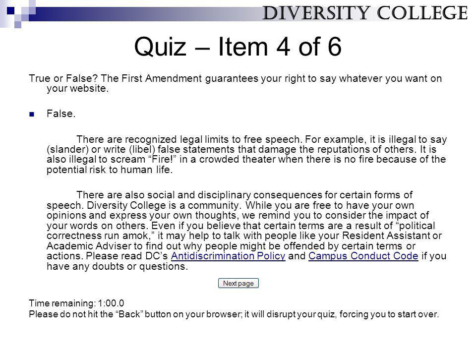 Quiz – Item 4 of 6 True or False? The First Amendment guarantees your right to say whatever you want on your website. False. There are recognized lega