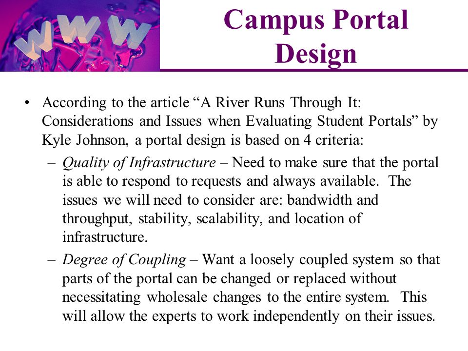 According to the article A River Runs Through It: Considerations and Issues when Evaluating Student Portals by Kyle Johnson, a portal design is based on 4 criteria: –Quality of Infrastructure – Need to make sure that the portal is able to respond to requests and always available.