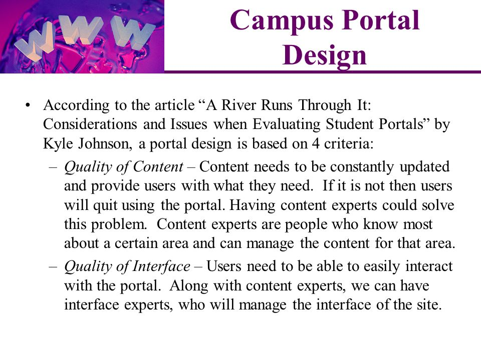 According to the article A River Runs Through It: Considerations and Issues when Evaluating Student Portals by Kyle Johnson, a portal design is based on 4 criteria: –Quality of Content – Content needs to be constantly updated and provide users with what they need.