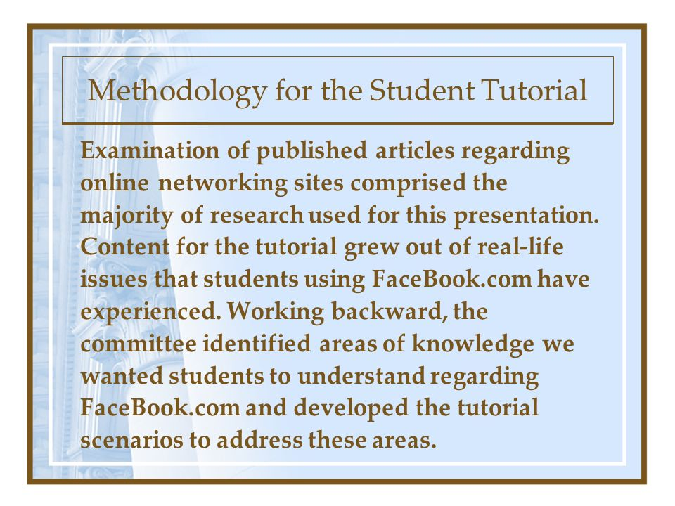 Methodology for the Student Tutorial Examination of published articles regarding online networking sites comprised the majority of research used for this presentation.