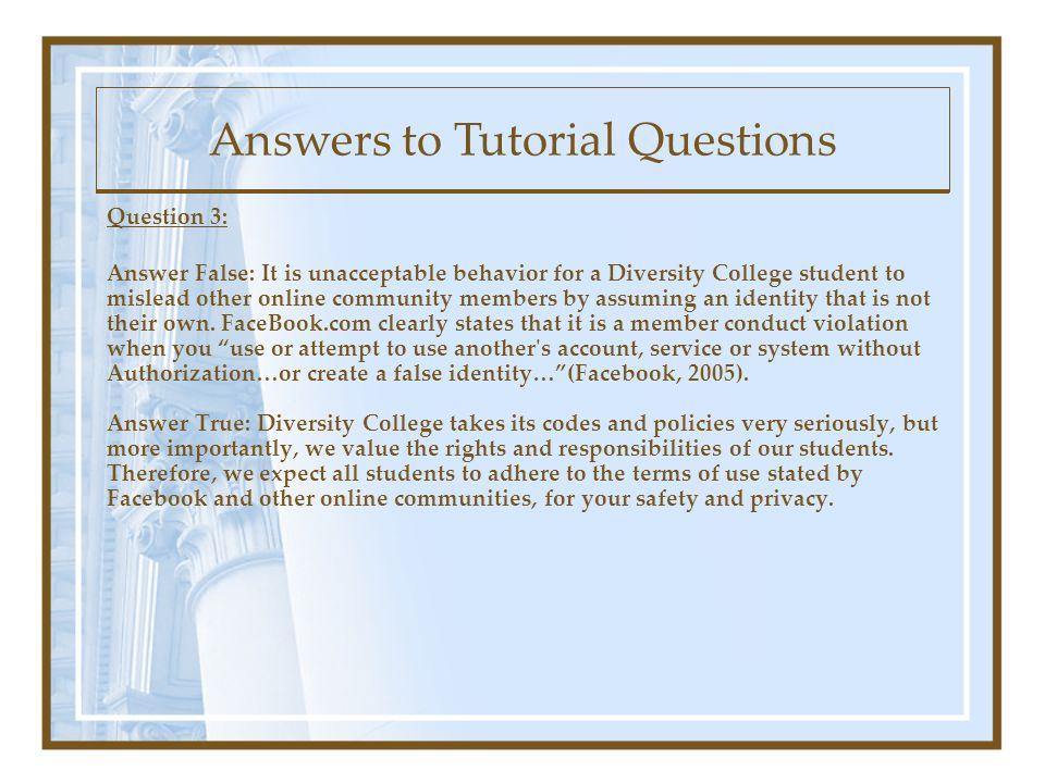 Question 3: Answer False: It is unacceptable behavior for a Diversity College student to mislead other online community members by assuming an identity that is not their own.