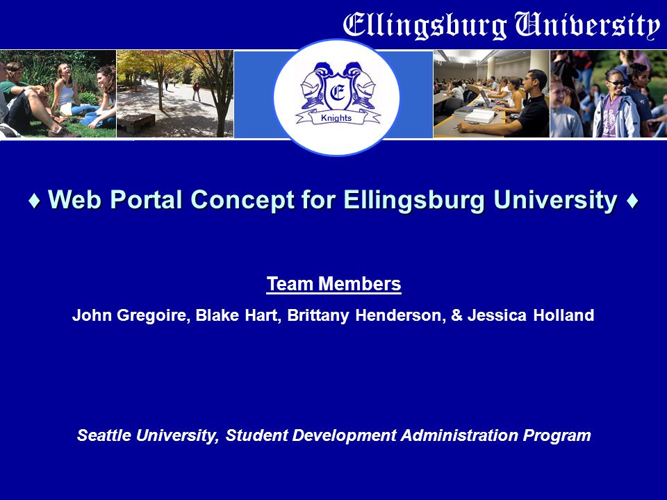 Ellingsburg University E Knights Web Portal Concept for Ellingsburg University Web Portal Concept for Ellingsburg University Team Members John Gregoire, Blake Hart, Brittany Henderson, & Jessica Holland Seattle University, Student Development Administration Program