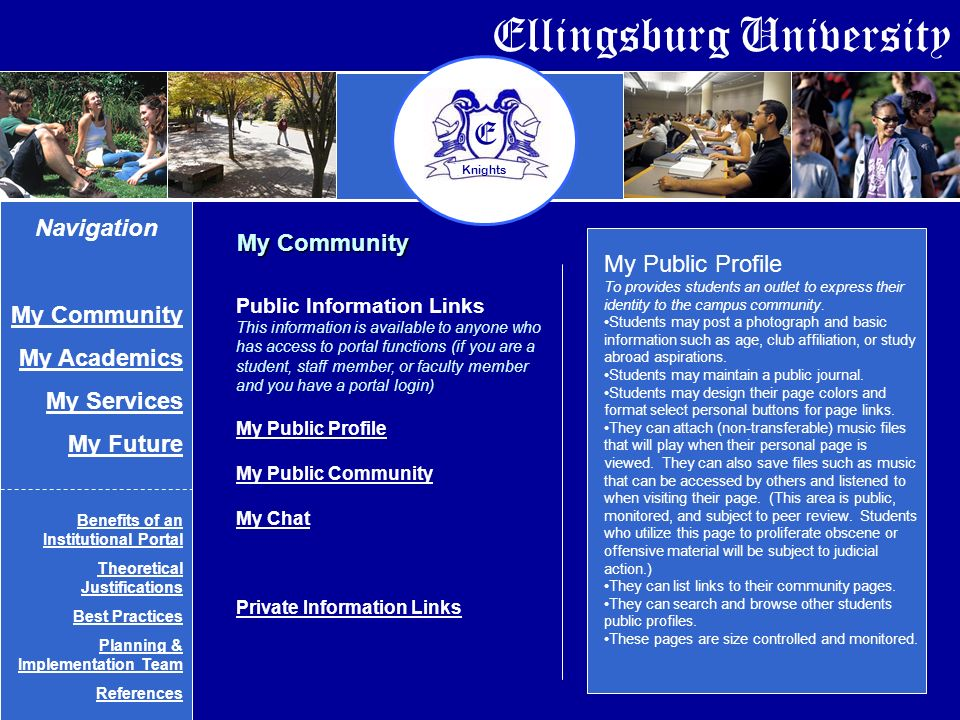 Ellingsburg University E Knights My Community Navigation My Community My Academics My Services My Future Benefits of an Institutional Portal Theoretical Justifications Best Practices Planning & Implementation Team References Public Information Links This information is available to anyone who has access to portal functions (if you are a student, staff member, or faculty member and you have a portal login) My Public Profile My Public Community My Chat Private Information Links My Public Profile To provides students an outlet to express their identity to the campus community.