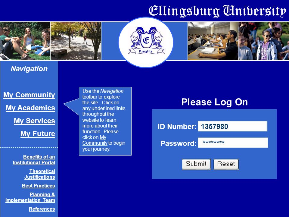 Ellingsburg University E Knights ID Number: Password: ******** Navigation My Community My Academics My Services My Future Benefits of an Institutional Portal Theoretical Justifications Best Practices Planning & Implementation Team References Please Log On Use the Navigation toolbar to explore the site.