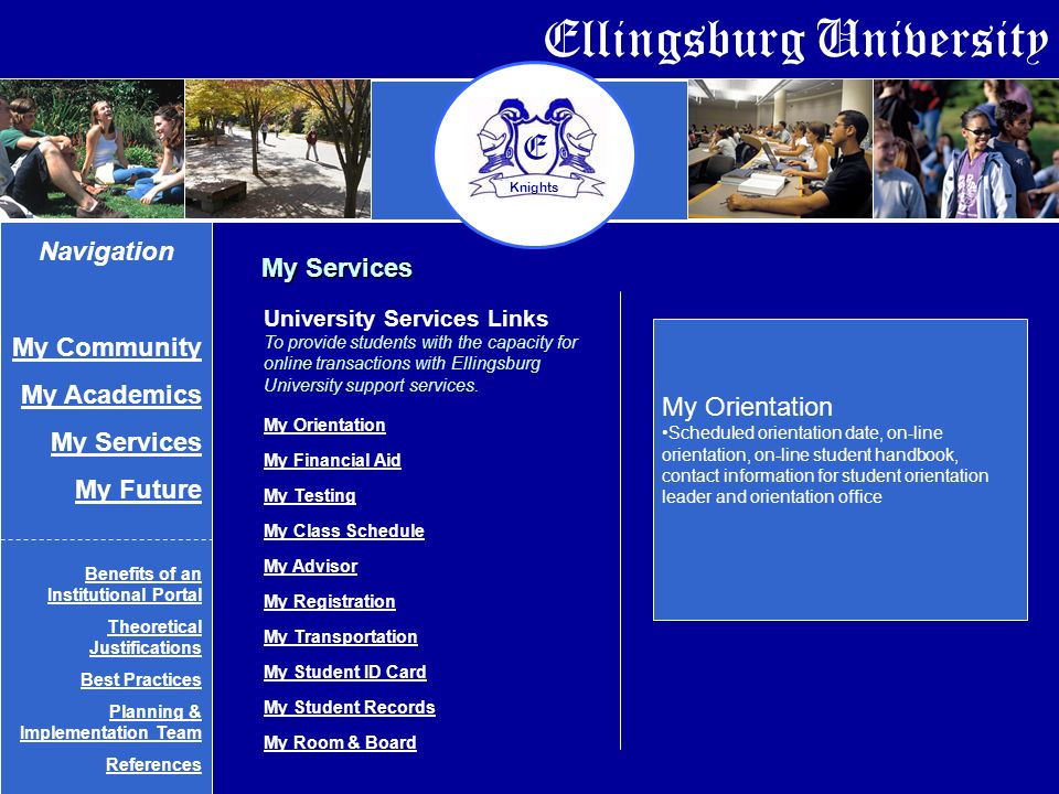 Ellingsburg University E Knights My Services My Orientation Scheduled orientation date, on-line orientation, on-line student handbook, contact information for student orientation leader and orientation office University Services Links To provide students with the capacity for online transactions with Ellingsburg University support services.