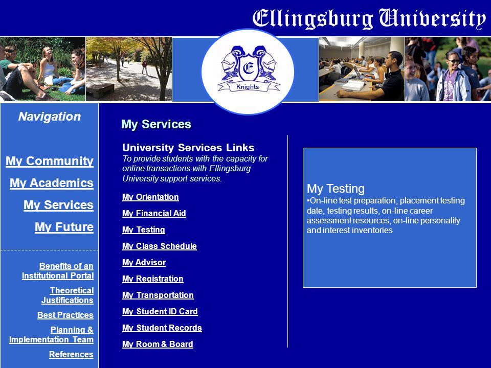 Ellingsburg University E Knights My Services My Testing On-line test preparation, placement testing date, testing results, on-line career assessment resources, on-line personality and interest inventories University Services Links To provide students with the capacity for online transactions with Ellingsburg University support services.