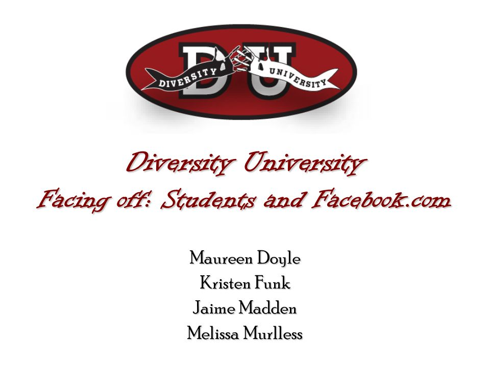 Diversity University Facing off: Students and Facebook.com Maureen Doyle Kristen Funk Jaime Madden Melissa Murlless