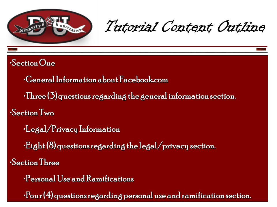Tutorial Content Outline Section OneSection One General Information about Facebook.comGeneral Information about Facebook.com Three (3) questions regarding the general information section.Three (3) questions regarding the general information section.
