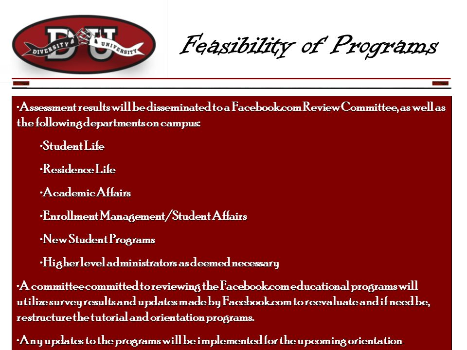 Feasibility of Programs Assessment results will be disseminated to a Facebook.com Review Committee, as well as the following departments on campus:Assessment results will be disseminated to a Facebook.com Review Committee, as well as the following departments on campus: Student LifeStudent Life Residence LifeResidence Life Academic AffairsAcademic Affairs Enrollment Management/Student AffairsEnrollment Management/Student Affairs New Student ProgramsNew Student Programs Higher level administrators as deemed necessaryHigher level administrators as deemed necessary A committee committed to reviewing the Facebook.com educational programs will utilize survey results and updates made by Facebook.com to reevaluate and if need be, restructure the tutorial and orientation programs.A committee committed to reviewing the Facebook.com educational programs will utilize survey results and updates made by Facebook.com to reevaluate and if need be, restructure the tutorial and orientation programs.