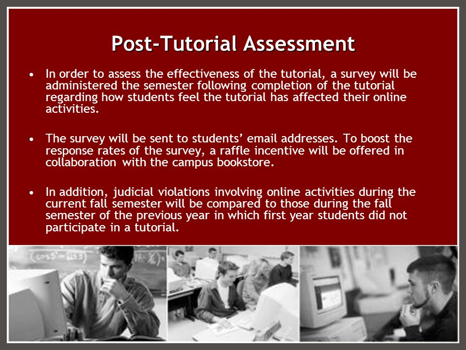 Post-Tutorial Assessment In order to assess the effectiveness of the tutorial, a survey will be administered the semester following completion of the tutorial regarding how students feel the tutorial has affected their online activities.