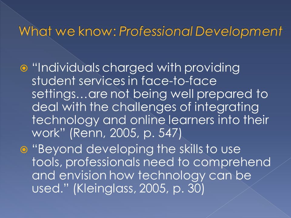 Individuals charged with providing student services in face-to-face settings…are not being well prepared to deal with the challenges of integrating technology and online learners into their work (Renn, 2005, p.