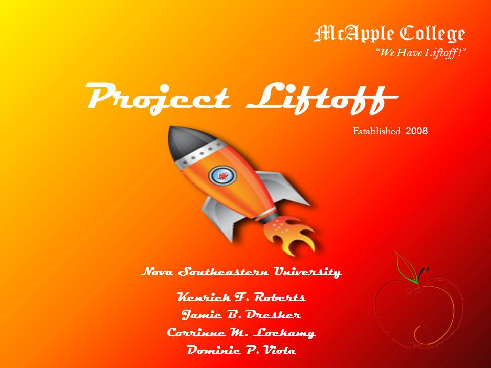 Project Liftoff Nova Southeastern University Kenrick F. Roberts Jamie B. Dresher Corrinne M. Lockamy Dominic P. Viola McApple College We Have Liftoff!
