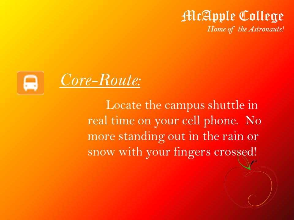 Core-Route: Locate the campus shuttle in real time on your cell phone. No more standing out in the rain or snow with your fingers crossed! McApple Col