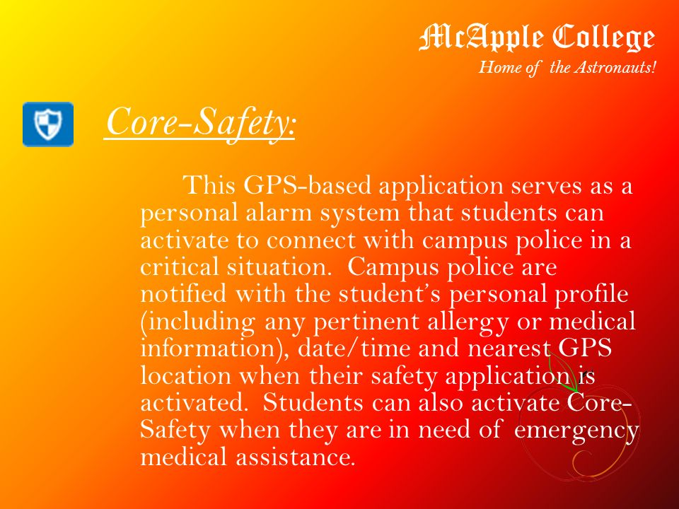 Core-Safety: This GPS-based application serves as a personal alarm system that students can activate to connect with campus police in a critical situa