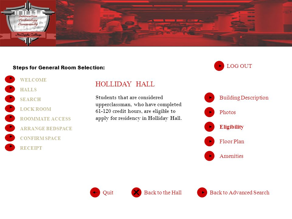 Steps for General Room Selection: WELCOME HALLS SEARCH LOCK ROOM ROOMMATE ACCESS ARRANGE BEDSPACE CONFIRM SPACE RECEIPT HOLLIDAY HALL LOG OUT Back to Advanced SearchQuitBack to the Hall Building Description Photos Eligibility Floor Plan Amenities Students that are considered upperclassman, who have completed credit hours, are eligible to apply for residency in Holliday Hall.
