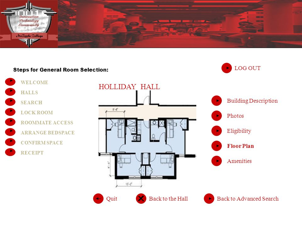 Steps for General Room Selection: WELCOME HALLS SEARCH LOCK ROOM ROOMMATE ACCESS ARRANGE BEDSPACE CONFIRM SPACE RECEIPT HOLLIDAY HALL LOG OUT Back to Advanced SearchQuitBack to the Hall Building Description Photos Eligibility Floor Plan Amenities
