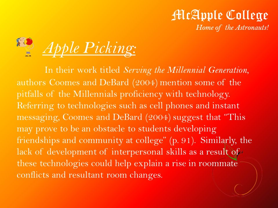Apple Picking: McApple College Home of the Astronauts! In their work titled Serving the Millennial Generation, authors Coomes and DeBard (2004) mentio