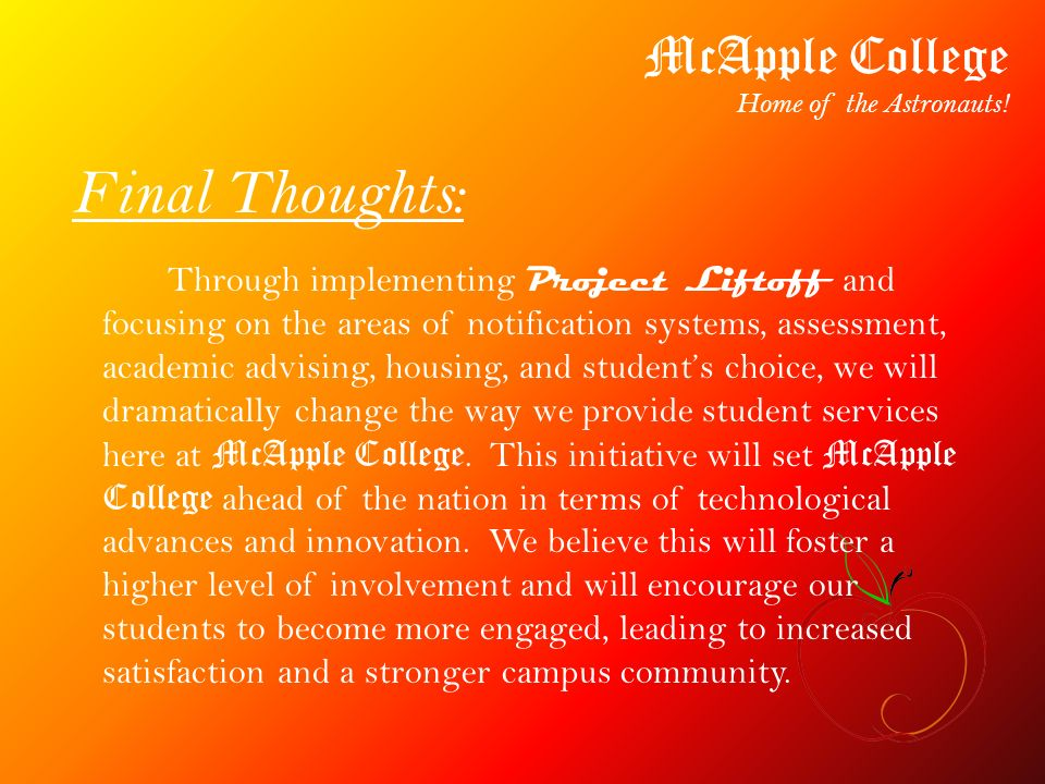 Through implementing Project Liftoff and focusing on the areas of notification systems, assessment, academic advising, housing, and students choice, we will dramatically change the way we provide student services here at McApple College.