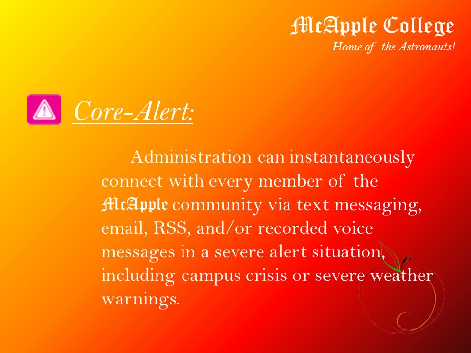 Core-Alert: Administration can instantaneously connect with every member of the McApple community via text messaging, email, RSS, and/or recorded voic