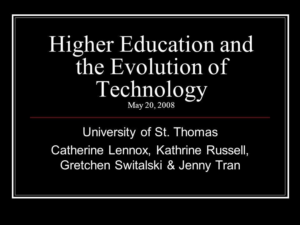 Higher Education and the Evolution of Technology May 20, 2008 University of St. Thomas Catherine Lennox, Kathrine Russell, Gretchen Switalski & Jenny