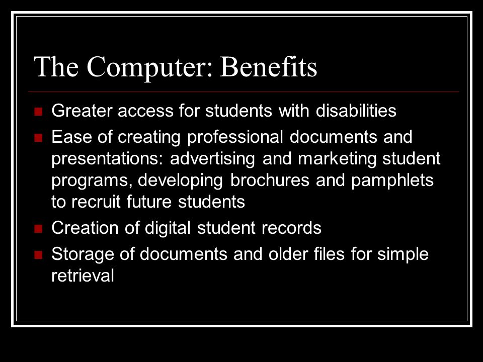 The Computer: Benefits Greater access for students with disabilities Ease of creating professional documents and presentations: advertising and marketing student programs, developing brochures and pamphlets to recruit future students Creation of digital student records Storage of documents and older files for simple retrieval