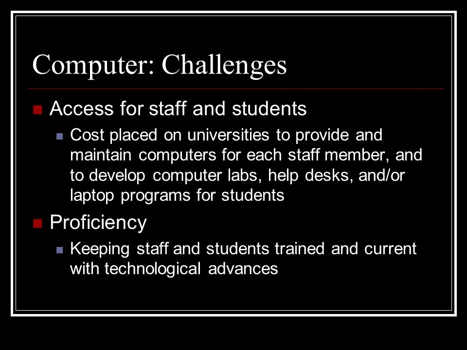 Computer: Challenges Access for staff and students Cost placed on universities to provide and maintain computers for each staff member, and to develop computer labs, help desks, and/or laptop programs for students Proficiency Keeping staff and students trained and current with technological advances