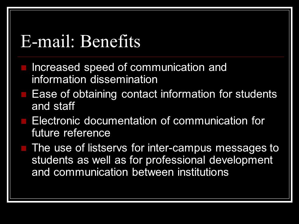 E-mail: Benefits Increased speed of communication and information dissemination Ease of obtaining contact information for students and staff Electronic documentation of communication for future reference The use of listservs for inter-campus messages to students as well as for professional development and communication between institutions