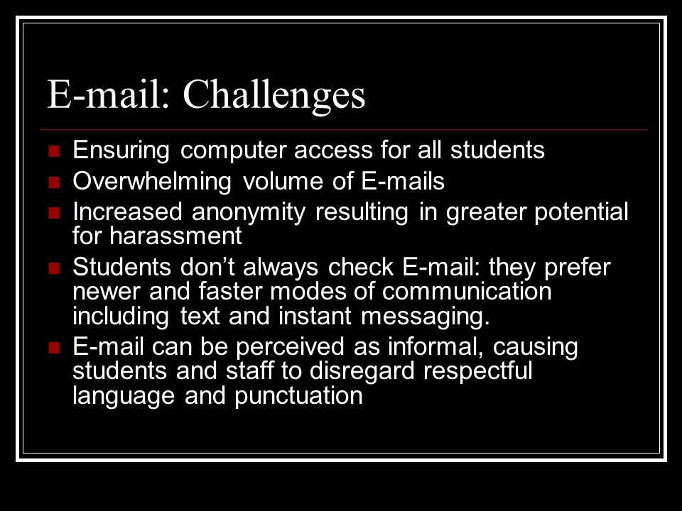 E-mail: Challenges Ensuring computer access for all students Overwhelming volume of E-mails Increased anonymity resulting in greater potential for har