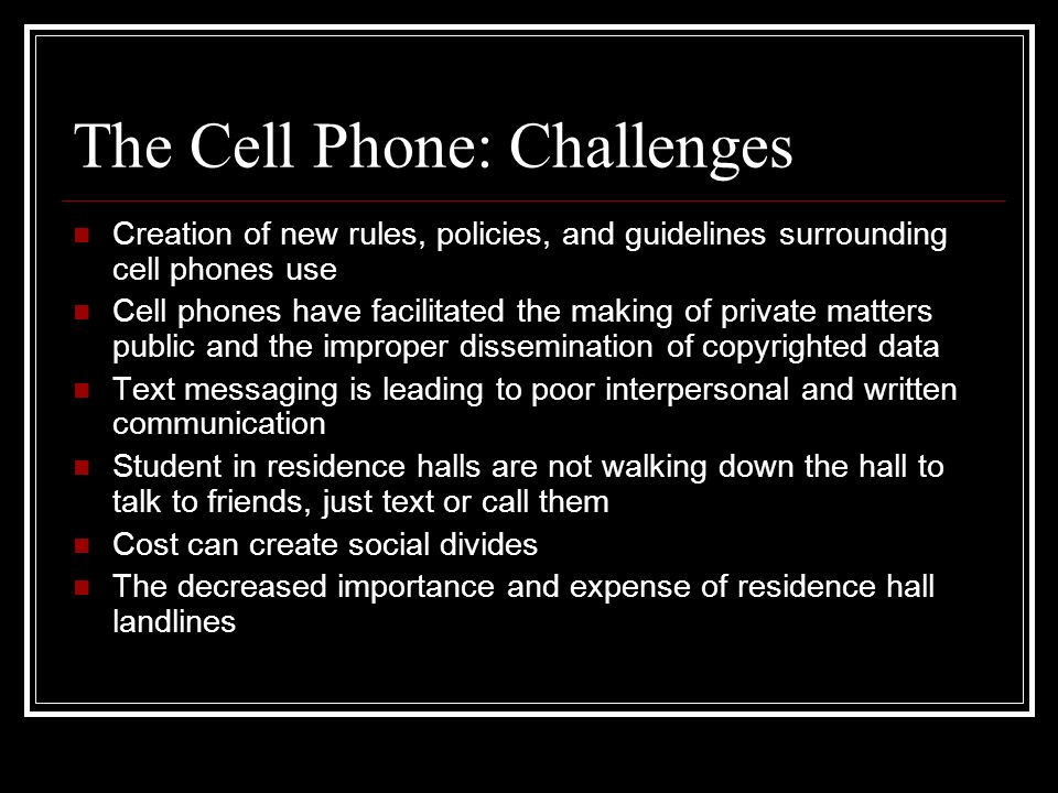 The Cell Phone: Challenges Creation of new rules, policies, and guidelines surrounding cell phones use Cell phones have facilitated the making of priv